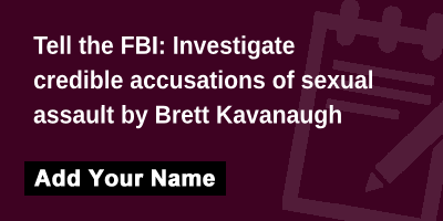 Tell the FBI: Investigate credible accusations of sexual assault by Brett Kavanaugh!
